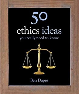 50 Ethics Ideas You Really Need to Know (50 Ideas You Really Need to Know series) by [Dupré, Ben]