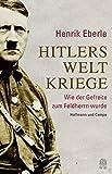 Hitlers Weltkriege: Wie der Gefreite zum Feldherrn wurde - Henrik Eberle