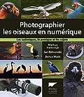 Photographier les oiseaux en numérique. Les techniques, la pratique et les sujets