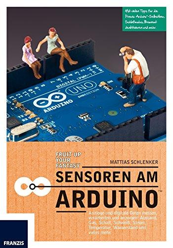 Sensoren am Arduino: Analoge und digitale Daten messen, verarbeiten und anzeigen: Abstand, Gas, Schall, Schweiß, Strom,Temperatur, Wasserstand und vieles mehr. (Professional Series) -