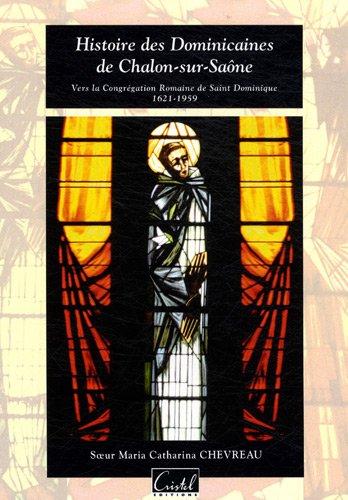 Histoire des Dominicaines de Chalon-sur-Saône : Vers la Congrégation Romaine de Saint Dominique (1621-1959) par Maria Catharina Chevreau