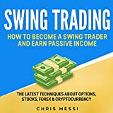 Swing Trading: How to Become a Swing Trader and Earn Passive Income: The Latest Techniques About Options, Stocks, Forex & Cryptocurrency