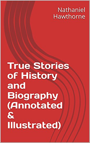 Nathaniel Hawthorne - True Stories of History and Biography (Annotated & Illustrated)