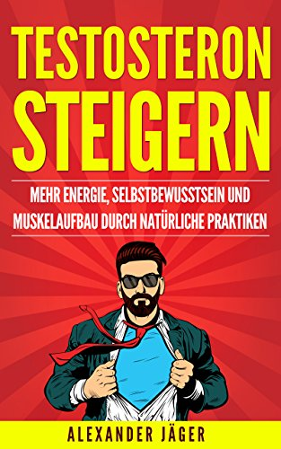TESTOSTERON STEIGERN - MEHR ENERGIE, SELBSTBEWUSSTSEIN UND MUSKELAUFBAU DURCH NATÜRLICHE PRAKTIKEN