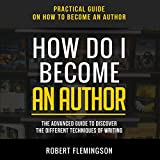 How Do I Become an Author: The Advanced Guide to Discover the Different Techniques of Writing