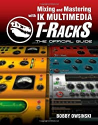 Mixing and Mastering with IK Multimedia T-RackS: The Official Guide by Bobby Owsinski (2010-06-22)