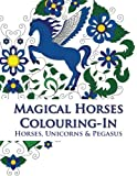 Magical Horses Colouring-In: Horse coloring book featuring Horses, Unicorns and Pegasus set amongst floral, celestial and paisley designs - Adult coloring book.