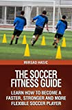 The Soccer Fitness Guide - Learn How to Become a Faster, Stronger and More Flexible Soccer Player