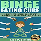 Binge Eating Cure: Intuitive Eating Techniques to Stop Emotional Eating and Break Food Addiction