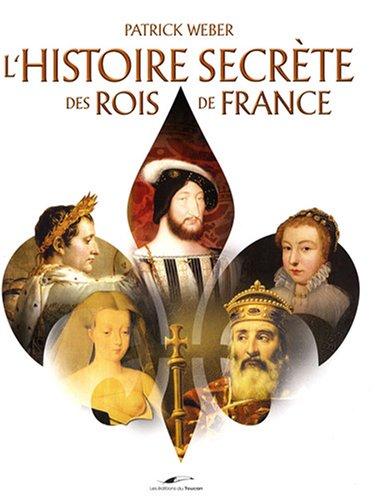 L'histoire secrète des rois de France par Patrick Weber