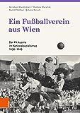 Ein Fußballverein aus Wien: Der FK Austria im Nationalsozialismus 1938?1945