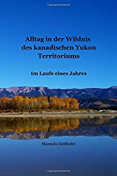 Alltag in der Wildnis des kanadischen Yukon Territoriums: Im Laufe eines Jahres