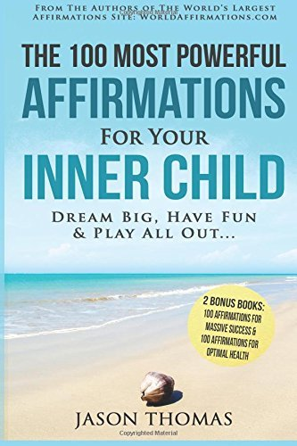 Affirmation | The 100 Most Powerful Affirmations For Your Inner Child - 2 Amazing Affirmative Bonus Books Included for Success & Health: Dream Big, Have Fun and Play All Out...: Volume 4 by Jason Thomas (2016-07-01)