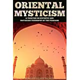 ORIENTAL MYSTICISM: A TREATISE ON SUFIISTIC AND UNITARIAN THEOSOPHY OF THE PERSIANS (Decoding the cloaked Sufi narrative of the journey to God) - Annotated What is Mysticism? (English Edition)