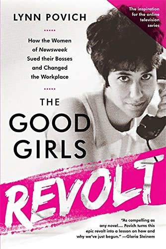 The Good Girls Revolt (Media tie-in): How the Women of Newsweek Sued their Bosses and Changed the Workplace