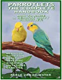 PARROTLETS, THE COMPLETE HANDBOOK - HOW TO RAISE A HEALTHY HAPPY PARROTLET: PARROTLETS ARE EXCELLENT HUMAN COMPANIONS! (PARROTLETS COLLECTION 2)