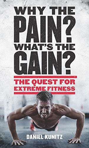 Why the Pain, What's the Gain?: The quest for extreme fitness por Daniel Kunitz