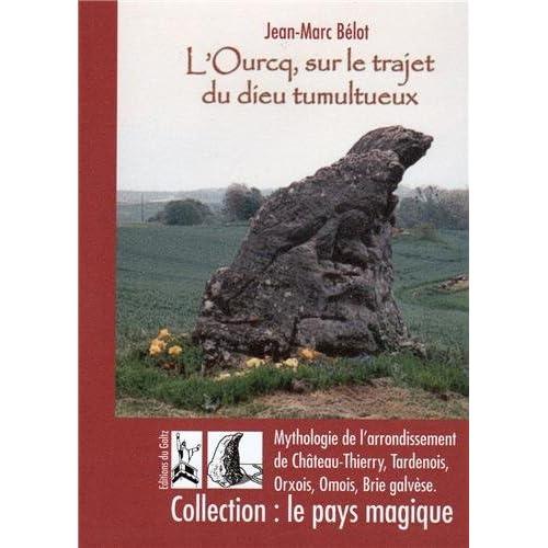 L'Ourcq, sur le trajet du dieu tumultueux : Atlas mythologique de l'arrondissement de Château-Thierry. Tardenois, Orxois, Omois, Brie galvèse