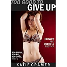 Too Good to Give Up: Hotwife and Cuckold Erotica (Too Small, Too Big, Too Good Book 3)