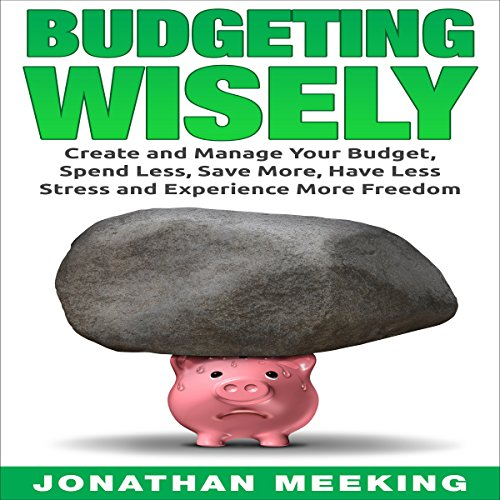 Budgeting Wisely: Create and Manage Your Budget, Spend Less, Save More, Have Less Stress and More Freedom - Jonathan Meeking - Unabridged