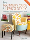 The Beginner's Guide to Upholstery: 10 achievable DIY upholstery and reupholstery pro...