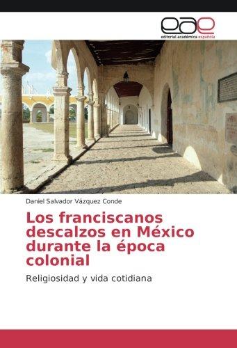 Descargar Libro Los franciscanos descalzos en México durante la época colonial: Religiosidad y vida cotidiana de Daniel Salvador Vázquez Conde