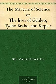 The Martyrs of Science, or, The lives of Galileo, Tycho Brahe, and Kepler by [Brewster, Sir David]