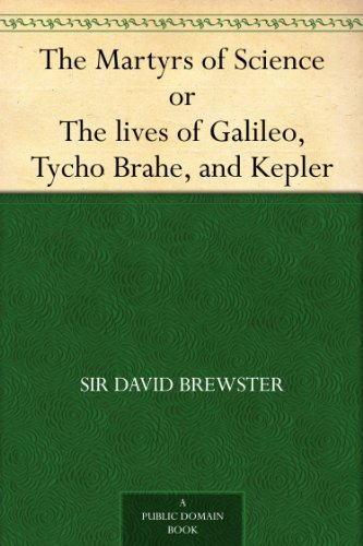 The Martyrs of Science, or, The lives of Galileo, Tycho Brahe, and Kepler (English Edition)