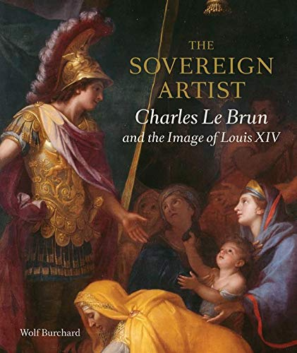 The Sovereign Artist: Charles Le Brun and the Image of Louis XIV