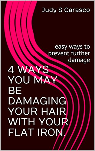 4 WAYS YOU MAY BE DAMAGING YOUR HAIR WITH YOUR FLAT IRON.: easy ways to prevent further damage (English Edition)