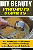 DIY Beauty Products Secrets: Quick and Easy Tips and Recipes For Making Natural Homemade Soaps, Lotions, Body Butters, & Body Scrubs