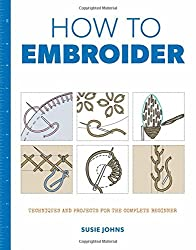 How to Embroider: Techniques and Projects for the Complete Beginner (How to)