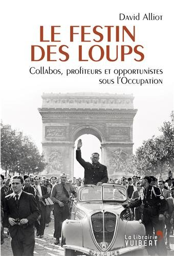 Le festin des loups : Collabos, profiteurs et opportunistes sous l'Occupation par David Alliot