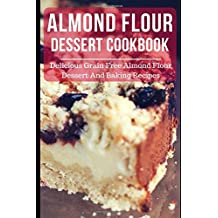 Almond Flour Dessert Cookbook: Delicious Grain Free Almond Flour Dessert And Baking Recipes (Almond Flour Recipes, Band 2)