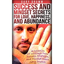 Success and Mindset Secrets for Love, Happiness, and Abundance: A Collection Of Writings From Success Strategies and Mindset Coach Gary Drumm
