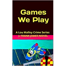 Games We Play: Lou Malloy and his team of Crime Bandits (Lou Malloy Crime Series Book 8)