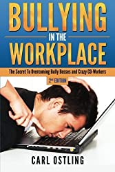 Bullying In The Workplace: The Secret To Overcoming Bully Bosses and Crazy Co-Workers by Carl Ostling (2015-06-18)