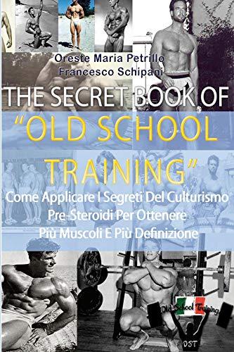 The Secret Book Of Old School Training: Come aumentare di muscoli e forza con i segreti della Old School