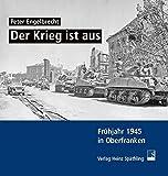 Der Krieg ist aus: Frühjahr 1945 in Oberfranken - Peter Engelbrecht