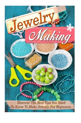Jewelry Making: Discover The Best Tips You Need To Know To Make Jewelry For Beginners (Jewelry making books, Jewelry making, Jewelry making guide, Jewelry)