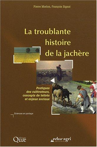La troublante histoire de la jachère : Pratiques des cultivateurs, concepts de lettrés et enjeux sociaux par Pierre Morlon, François Sigaut