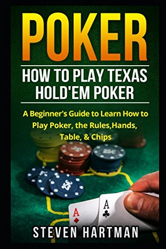 Poker: How to Play Texas Hold'em Poker: A Beginner's Guide to Learn How to Play Poker, the Rules, Hands, Table, Chips par Steven Hartman