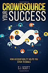 Crowdsource Your Success: How Accountability Helps You Stick to Goals by S. J. Scott (2015-12-02)
