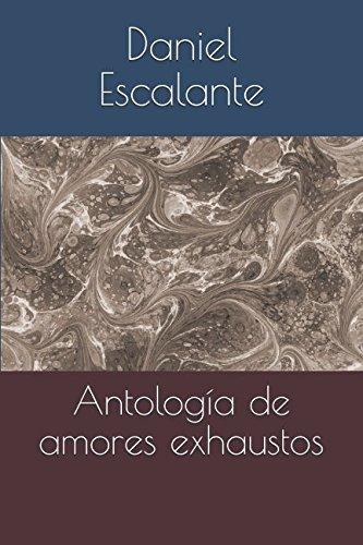Antología de amores exhaustos por Daniel Alejandro Escalante Dae