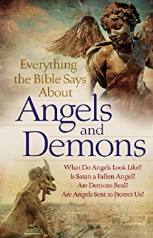 Everything the Bible Says About Angels and Demons: What Do Angels Look Like?   Is Satan a Fallen Angel?   Are Demons Real?   Are Angels Sent to Protect Us? by [Bethany House Publishers]