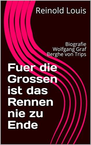 Fuer die Grossen ist das Rennen nie zu Ende: Biografie Wolfgang Graf Berghe von Trips