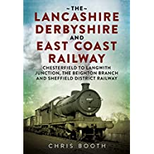 Lancashire Derbyshire and East Coast Railway: Chesterfield to Langwith: Junction, the Beighton Branch and Sheffield District Railway