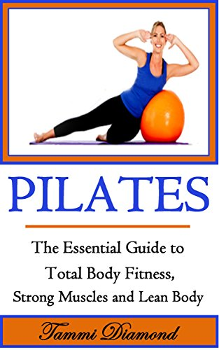 Pilates for Beginners: The Essential Guide to Total Body Fitness, Strong Muscles and Lean Body (Pilates, Pilates Exercises, Pilates in Motion, Pilates ... Kindle, Pilates for Free) (English Edition)