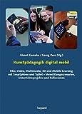 Kunstpädagogik digital mobil: Film, Video, Multimedia, 3D und Mobile Learning mit Smartphone und Tablet – Vermittlungsszenarien, Unterrichtsprojekte und Reflexionen