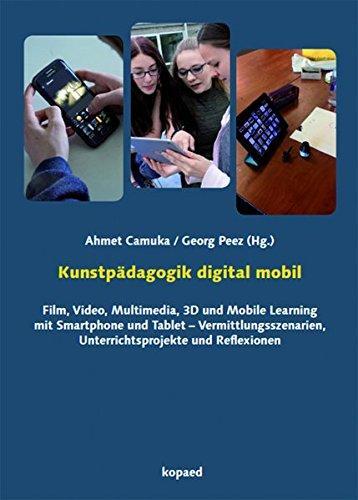 Kunstpädagogik digital mobil: Film, Video, Multimedia, 3D und Mobile Learning mit Smartphone und Tablet - Vermittlungsszenarien, Unterrichtsprojekte und Reflexionen Multimedia-smartphone